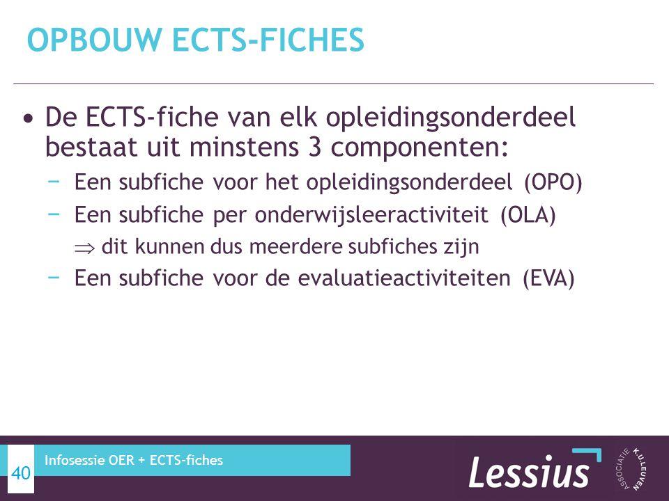 De ECTS-fiche van elk opleidingsonderdeel bestaat uit minstens 3 componenten: − Een subfiche voor het opleidingsonderdeel (OPO) − Een subfiche per onderwijsleeractiviteit (OLA)  dit kunnen dus meerdere subfiches zijn − Een subfiche voor de evaluatieactiviteiten (EVA) OPBOUW ECTS-FICHES 40 Infosessie OER + ECTS-fiches