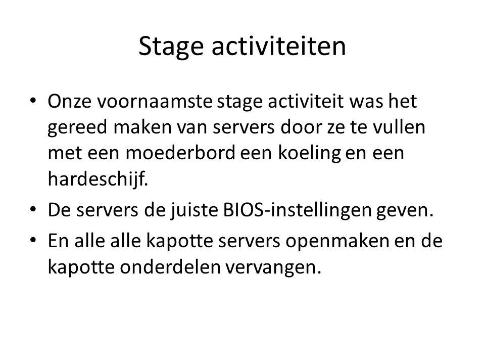 Stage activiteiten Onze voornaamste stage activiteit was het gereed maken van servers door ze te vullen met een moederbord een koeling en een hardeschijf.