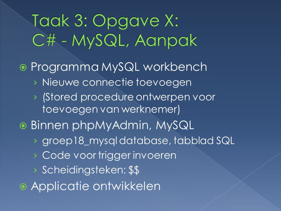  Programma MySQL workbench › Nieuwe connectie toevoegen › (Stored procedure ontwerpen voor toevoegen van werknemer)  Binnen phpMyAdmin, MySQL › groep18_mysql database, tabblad SQL › Code voor trigger invoeren › Scheidingsteken: $$  Applicatie ontwikkelen