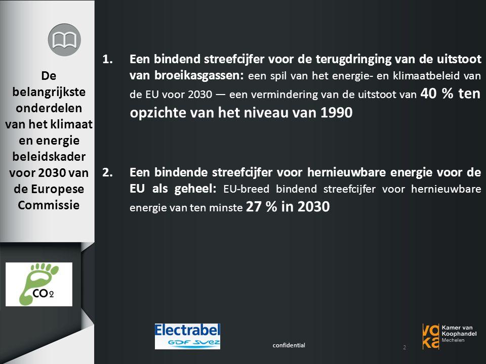 confidential De belangrijkste onderdelen van het klimaat en energie beleidskader voor 2030 van de Europese Commissie 1.Een bindend streefcijfer voor de terugdringing van de uitstoot van broeikasgassen: een spil van het energie- en klimaatbeleid van de EU voor 2030 — een vermindering van de uitstoot van 40 % ten opzichte van het niveau van 1990 2.Een bindende streefcijfer voor hernieuwbare energie voor de EU als geheel: EU-breed bindend streefcijfer voor hernieuwbare energie van ten minste 27 % in 2030 2
