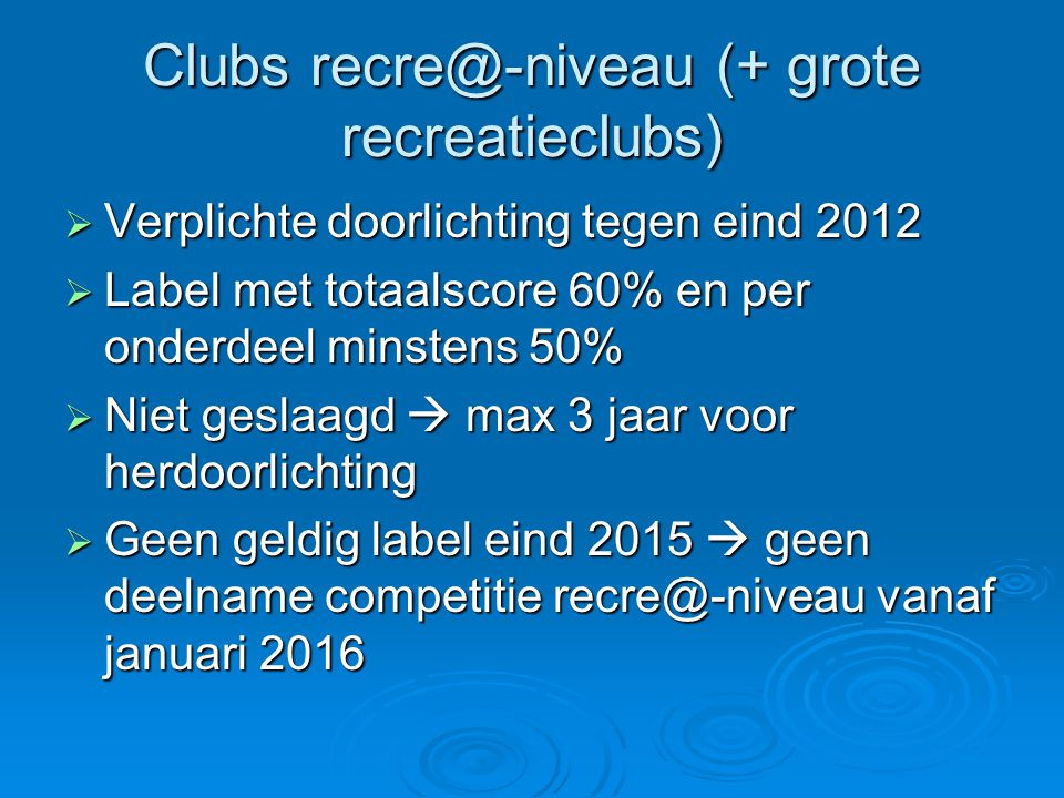 Clubs recre@-niveau (+ grote recreatieclubs)  Verplichte doorlichting tegen eind 2012  Label met totaalscore 60% en per onderdeel minstens 50%  Nie