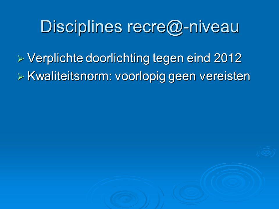 Disciplines recre@-niveau  Verplichte doorlichting tegen eind 2012  Kwaliteitsnorm: voorlopig geen vereisten