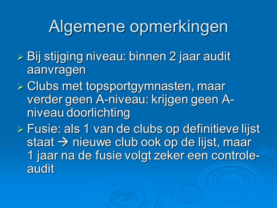 Algemene opmerkingen  Bij stijging niveau: binnen 2 jaar audit aanvragen  Clubs met topsportgymnasten, maar verder geen A-niveau: krijgen geen A- ni