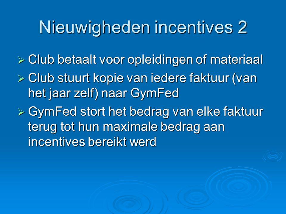 Nieuwigheden incentives 2  Club betaalt voor opleidingen of materiaal  Club stuurt kopie van iedere faktuur (van het jaar zelf) naar GymFed  GymFed