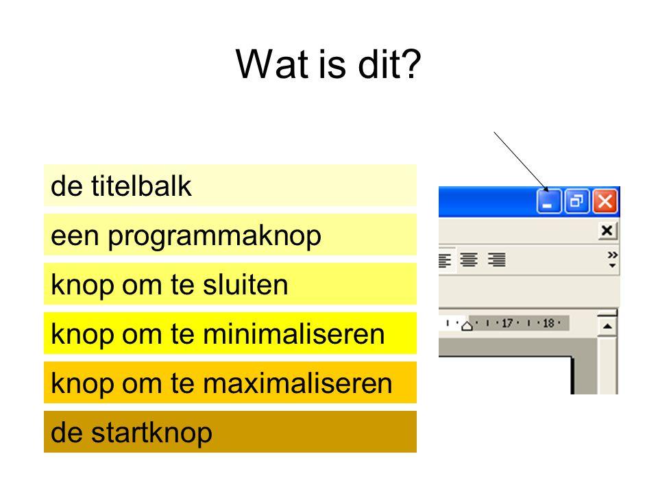 Wat is dit? de titelbalk knop om te minimaliseren een programmaknop knop om te sluiten de startknop knop om te maximaliseren
