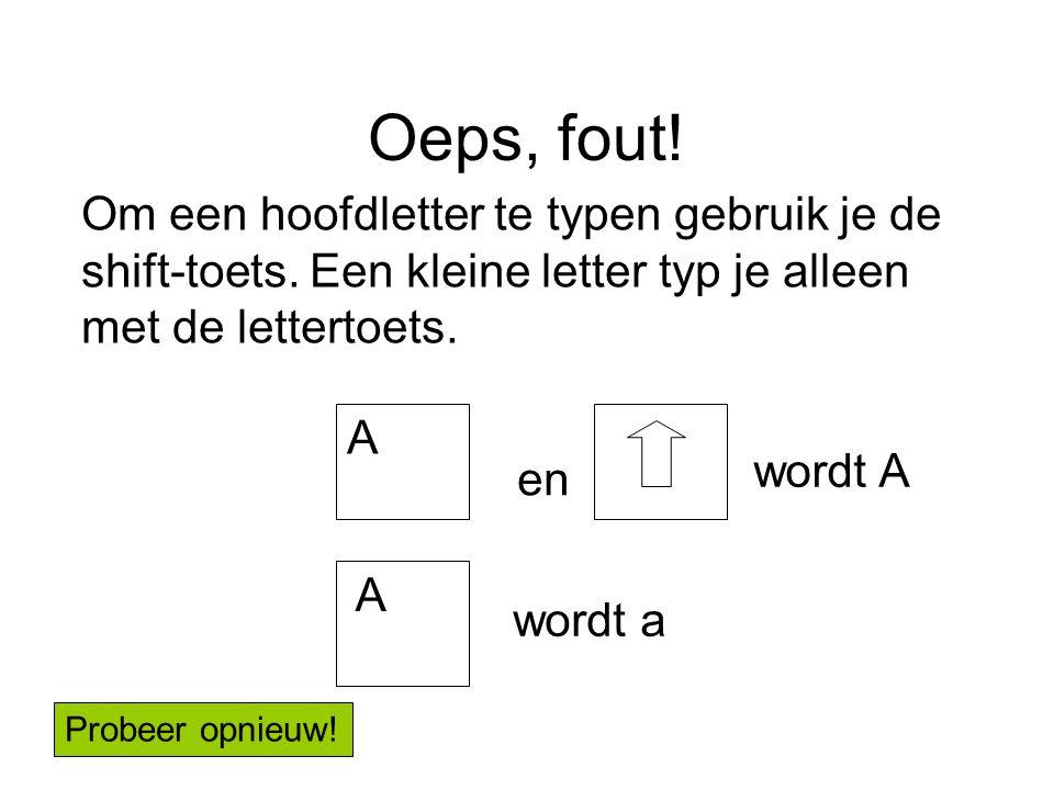 Oeps, fout! A en wordt A A wordt a Om een hoofdletter te typen gebruik je de shift-toets. Een kleine letter typ je alleen met de lettertoets. Probeer