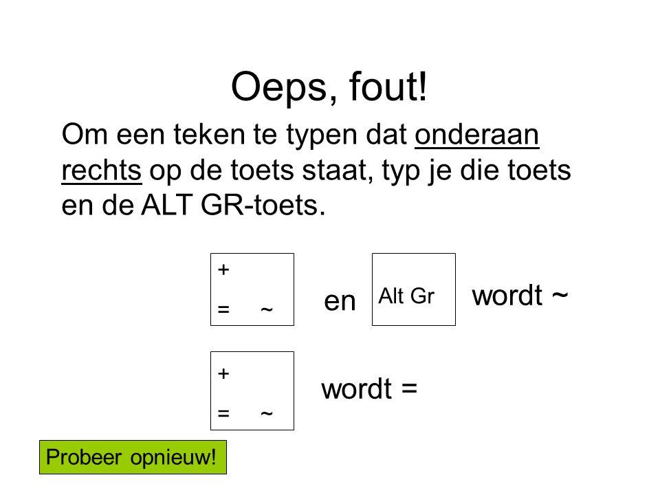 Oeps, fout! + = ~ en wordt ~ wordt = Om een teken te typen dat onderaan rechts op de toets staat, typ je die toets en de ALT GR-toets. + = ~ Alt Gr Pr