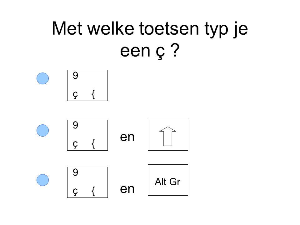 Met welke toetsen typ je een ç ? en 9 ç { Alt Gr 9 ç { 9 ç {