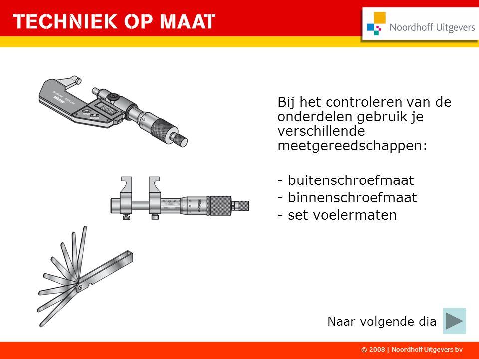 © 2008 | Noordhoff Uitgevers bv Bij het controleren van de onderdelen gebruik je verschillende meetgereedschappen: - buitenschroefmaat - binnenschroef