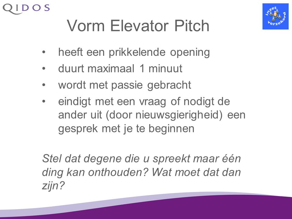 Vorm Elevator Pitch heeft een prikkelende opening duurt maximaal 1 minuut wordt met passie gebracht eindigt met een vraag of nodigt de ander uit (door