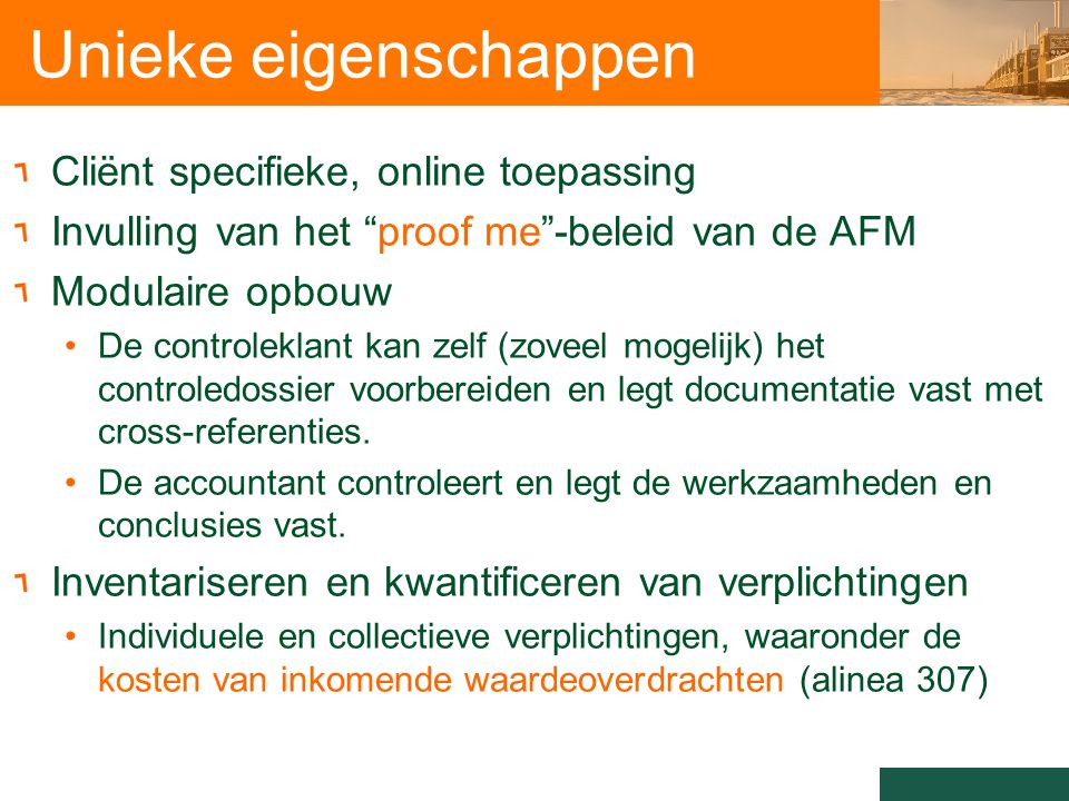 Unieke eigenschappen Cliënt specifieke, online toepassing Invulling van het proof me -beleid van de AFM Modulaire opbouw De controleklant kan zelf (zoveel mogelijk) het controledossier voorbereiden en legt documentatie vast met cross-referenties.