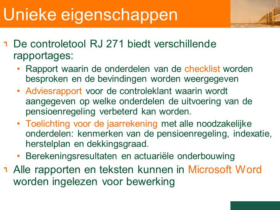 Unieke eigenschappen De controletool RJ 271 biedt verschillende rapportages: Rapport waarin de onderdelen van de checklist worden besproken en de bevindingen worden weergegeven Adviesrapport voor de controleklant waarin wordt aangegeven op welke onderdelen de uitvoering van de pensioenregeling verbeterd kan worden.