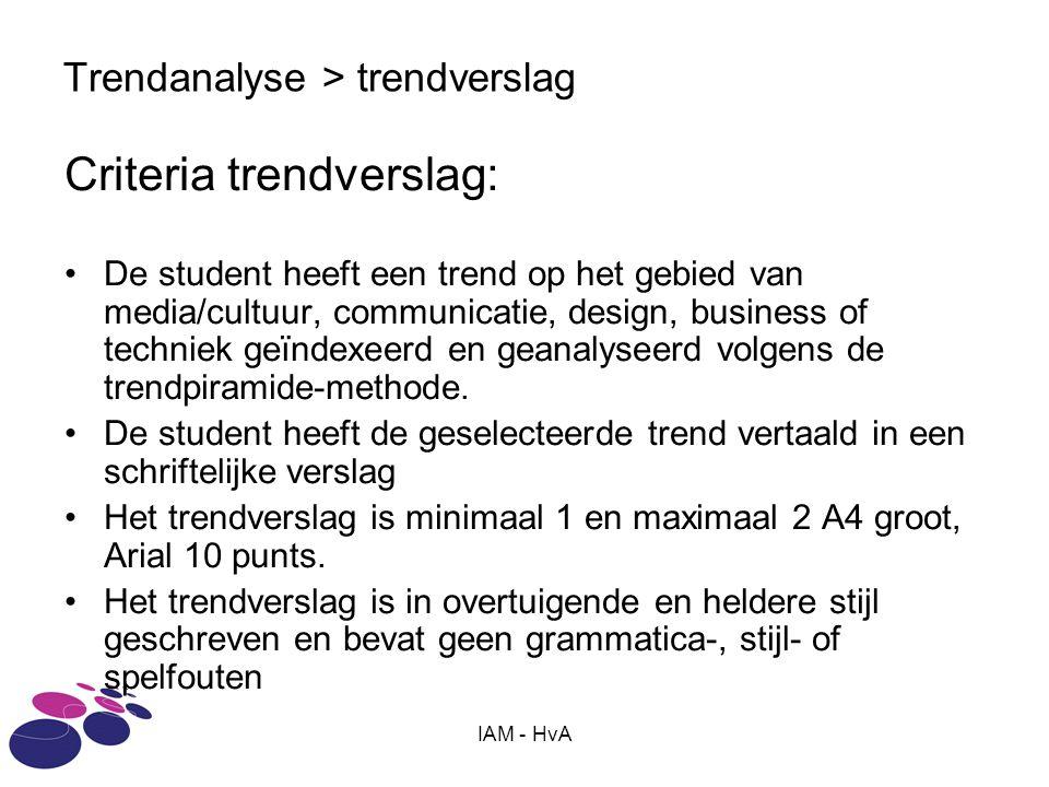 IAM - HvA Trendanalyse > trendverslag Criteria trendverslag: De student heeft een trend op het gebied van media/cultuur, communicatie, design, business of techniek geïndexeerd en geanalyseerd volgens de trendpiramide-methode.
