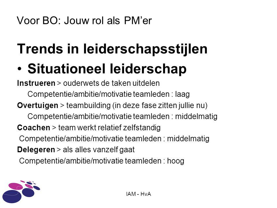 IAM - HvA Voor BO: Jouw rol als PM'er Trends in leiderschapsstijlen Situationeel leiderschap Instrueren > ouderwets de taken uitdelen Competentie/ambitie/motivatie teamleden : laag Overtuigen > teambuilding (in deze fase zitten jullie nu) Competentie/ambitie/motivatie teamleden : middelmatig Coachen > team werkt relatief zelfstandig Competentie/ambitie/motivatie teamleden : middelmatig Delegeren > als alles vanzelf gaat Competentie/ambitie/motivatie teamleden : hoog