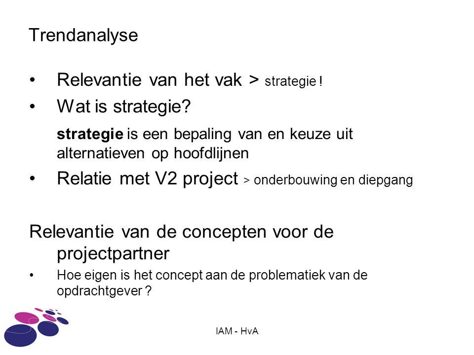 IAM - HvA Trendanalyse Relevantie van het vak > strategie ! Wat is strategie? strategie is een bepaling van en keuze uit alternatieven op hoofdlijnen