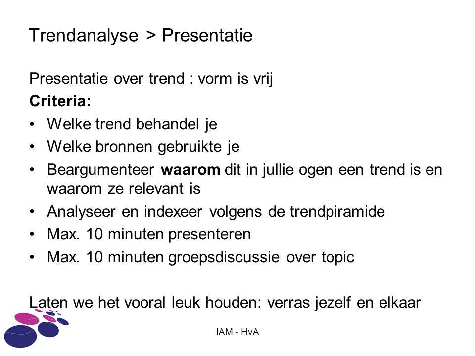 IAM - HvA Trendanalyse > Presentatie Presentatie over trend : vorm is vrij Criteria: Welke trend behandel je Welke bronnen gebruikte je Beargumenteer waarom dit in jullie ogen een trend is en waarom ze relevant is Analyseer en indexeer volgens de trendpiramide Max.