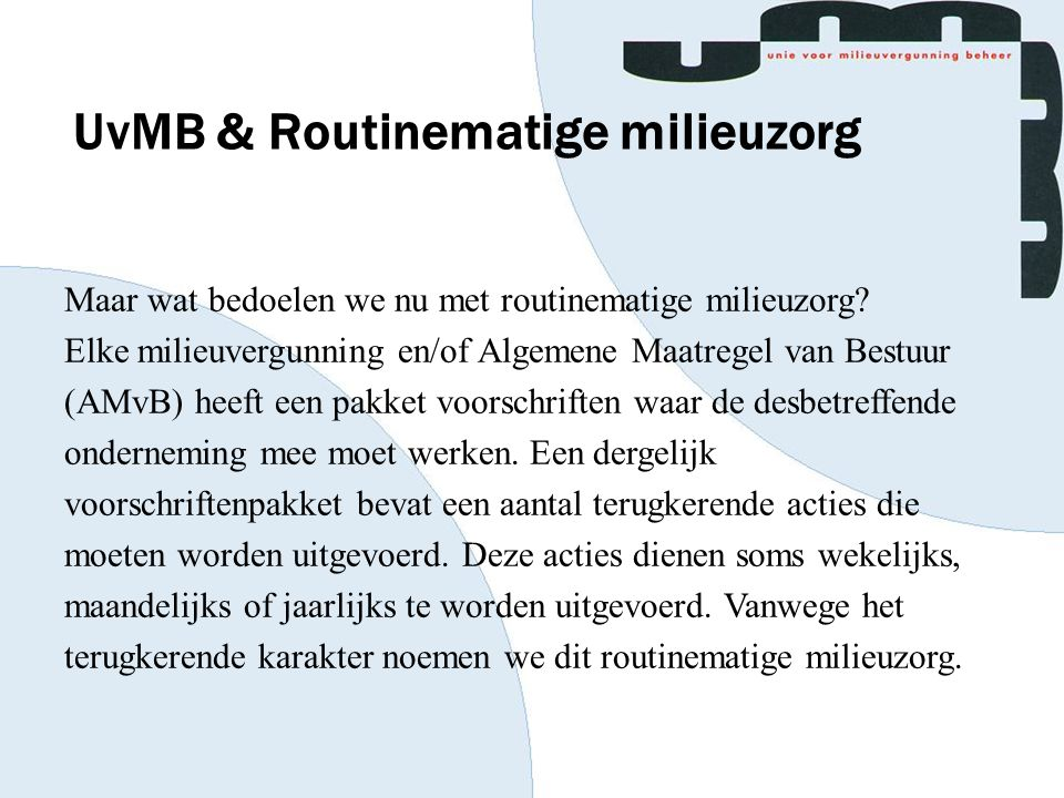 UvMB & Routinematige milieuzorg Maar wat bedoelen we nu met routinematige milieuzorg? Elke milieuvergunning en/of Algemene Maatregel van Bestuur (AMvB