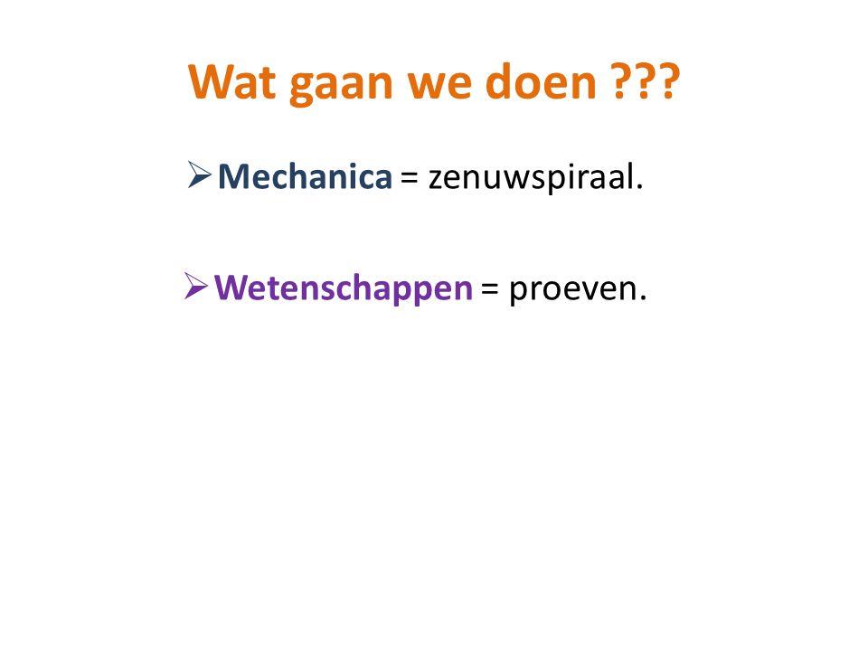 Wat gaan we doen ???  Mechanica = zenuwspiraal.  Wetenschappen = proeven.