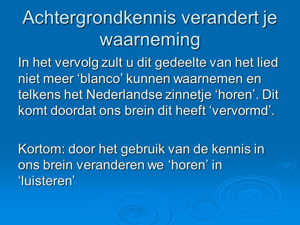 In het vervolg zult u dit gedeelte van het lied niet meer 'blanco' kunnen waarnemen en telkens het Nederlandse zinnetje 'horen'. Dit komt doordat ons