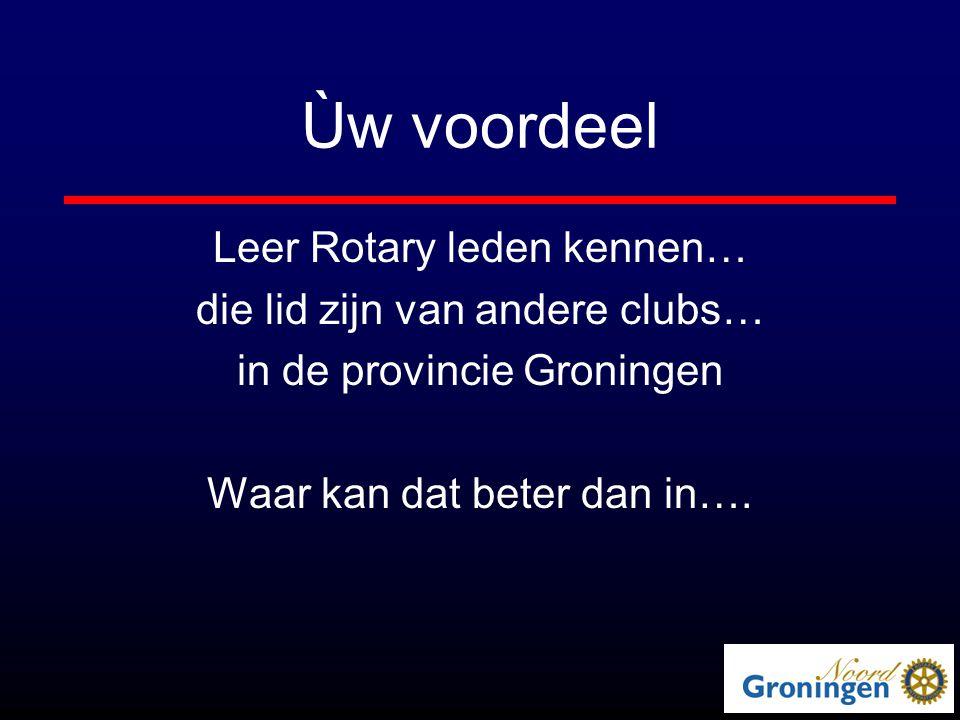 Ùw voordeel Leer Rotary leden kennen… die lid zijn van andere clubs… in de provincie Groningen Waar kan dat beter dan in….