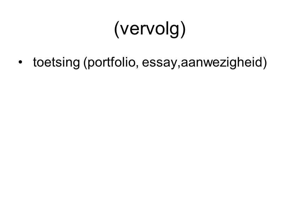 (vervolg) toetsing (portfolio, essay,aanwezigheid)