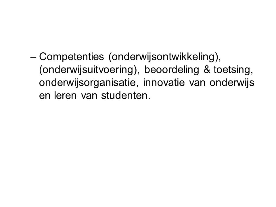 –Competenties (onderwijsontwikkeling), (onderwijsuitvoering), beoordeling & toetsing, onderwijsorganisatie, innovatie van onderwijs en leren van studenten.