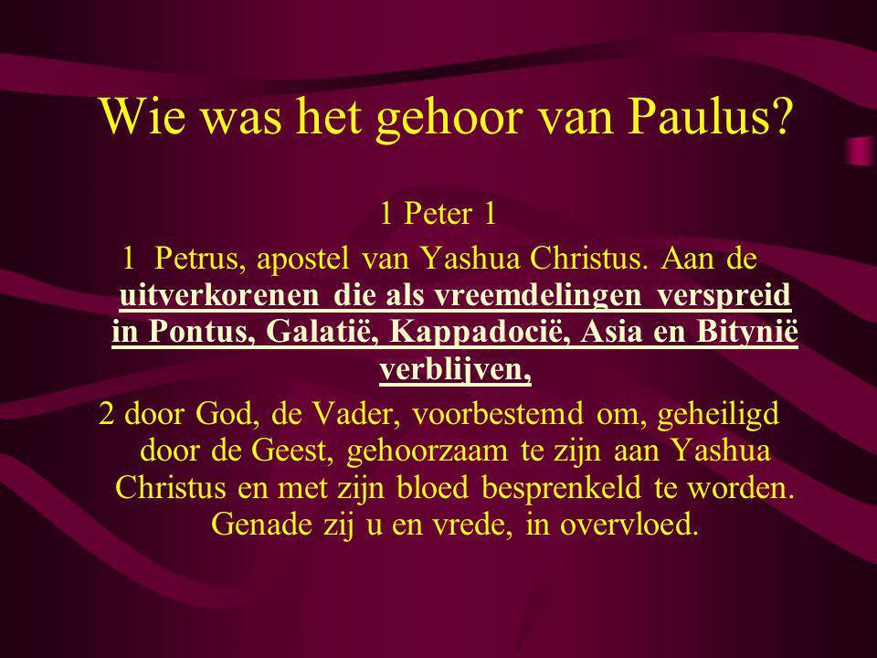 Wie was het gehoor van Paulus? 1 Peter 1 1 Petrus, apostel van Yashua Christus. Aan de uitverkorenen die als vreemdelingen verspreid in Pontus, Galati