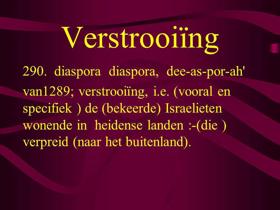 Verstrooiïng 290. diaspora diaspora, dee-as-por-ah' van1289; verstrooiïng, i.e. (vooral en specifiek ) de (bekeerde) Israelieten wonende in heidense l