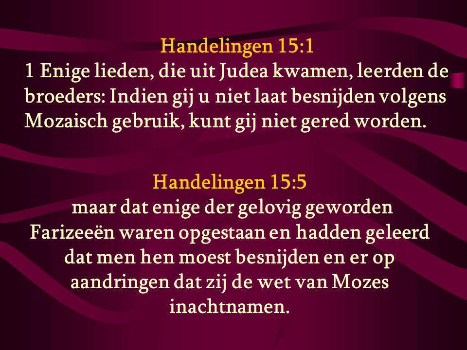 Handelingen 15:1 1 Enige lieden, die uit Judea kwamen, leerden de broeders: Indien gij u niet laat besnijden volgens Mozaisch gebruik, kunt gij niet g