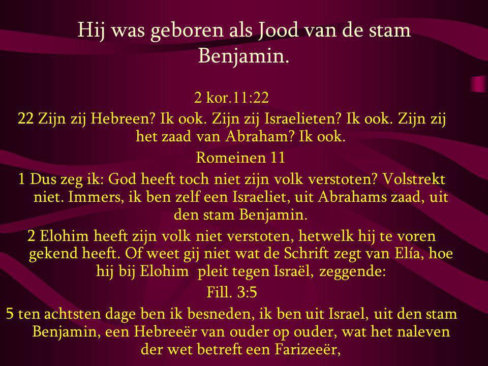 Hij was geboren als Jood van de stam Benjamin. 2 kor.11:22 22 Zijn zij Hebreen? Ik ook. Zijn zij Israelieten? Ik ook. Zijn zij het zaad van Abraham? I