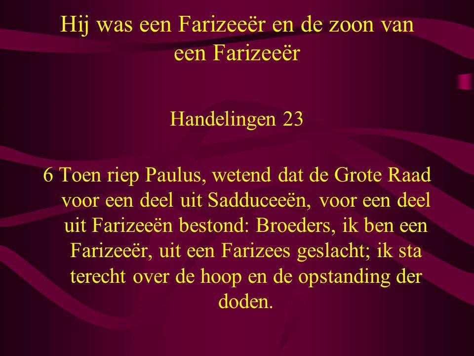 Hij was een Farizeeër en de zoon van een Farizeeër Handelingen 23 6 Toen riep Paulus, wetend dat de Grote Raad voor een deel uit Sadduceeën, voor een