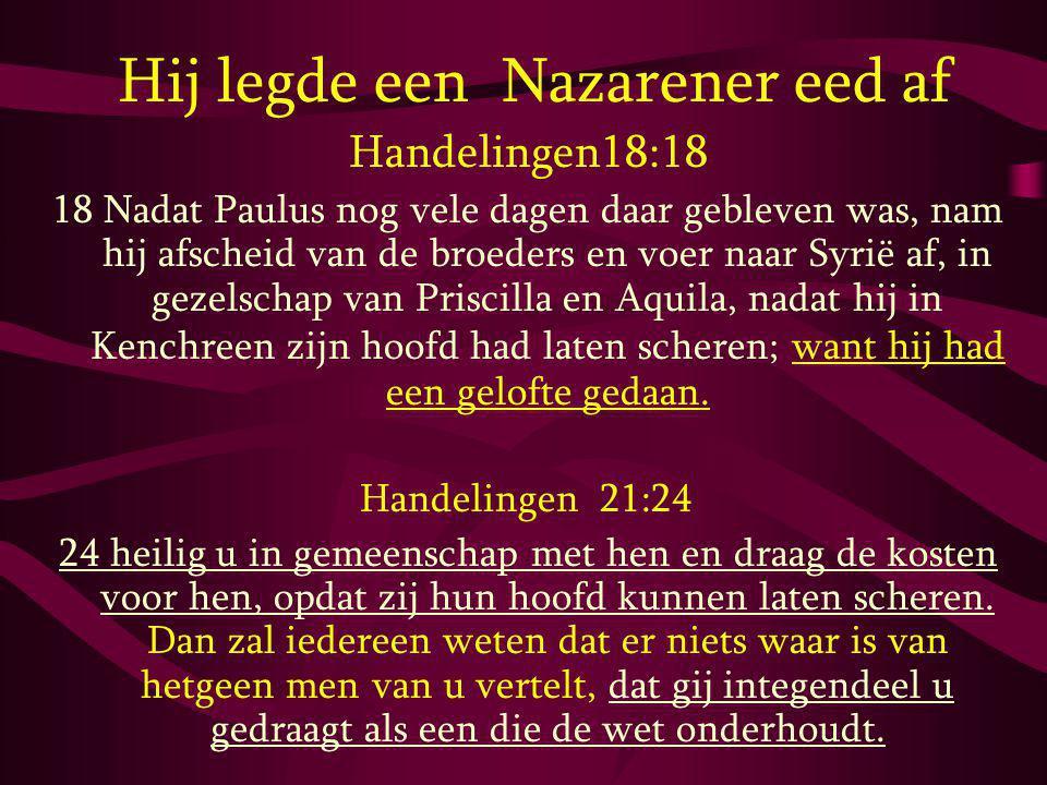 Hij legde een Nazarener eed af Handelingen18:18 18 Nadat Paulus nog vele dagen daar gebleven was, nam hij afscheid van de broeders en voer naar Syrië