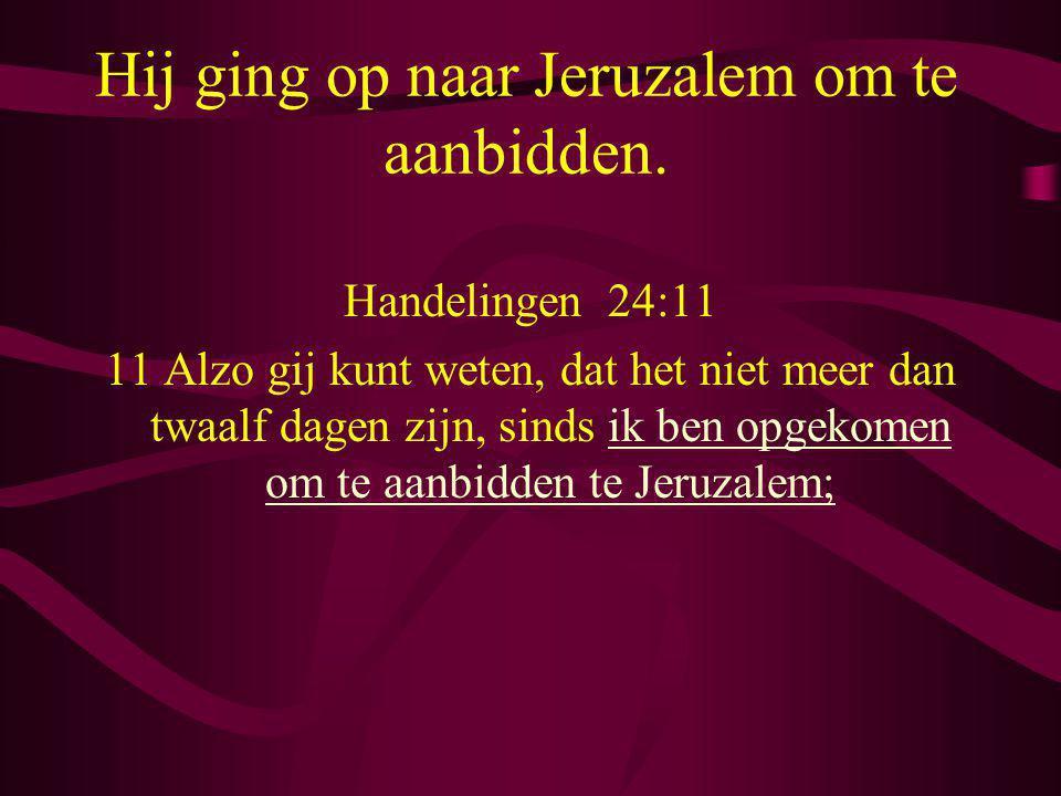 Hij ging op naar Jeruzalem om te aanbidden. Handelingen 24:11 11 Alzo gij kunt weten, dat het niet meer dan twaalf dagen zijn, sinds ik ben opgekomen