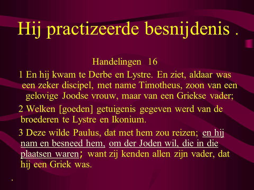 Hij practizeerde besnijdenis. Handelingen 16 1 En hij kwam te Derbe en Lystre. En ziet, aldaar was een zeker discipel, met name Timotheus, zoon van ee
