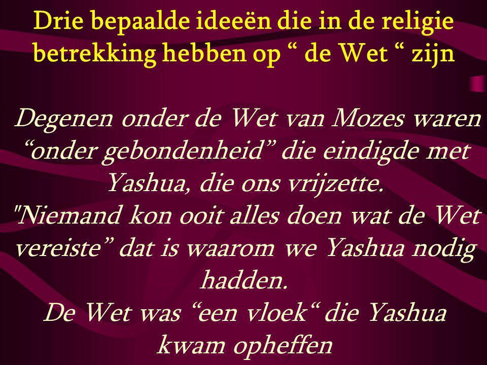 """Drie bepaalde ideeën die in de religie betrekking hebben op """" de Wet """" zijn Degenen onder de Wet van Mozes waren """"onder gebondenheid"""" die eindigde met"""