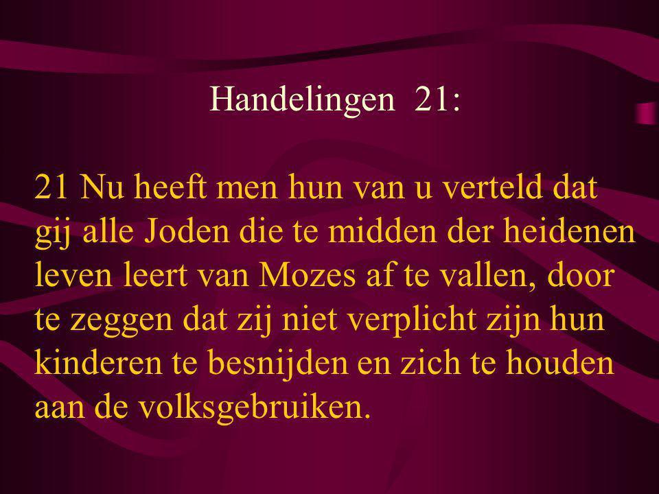 Handelingen 21: 21 Nu heeft men hun van u verteld dat gij alle Joden die te midden der heidenen leven leert van Mozes af te vallen, door te zeggen dat