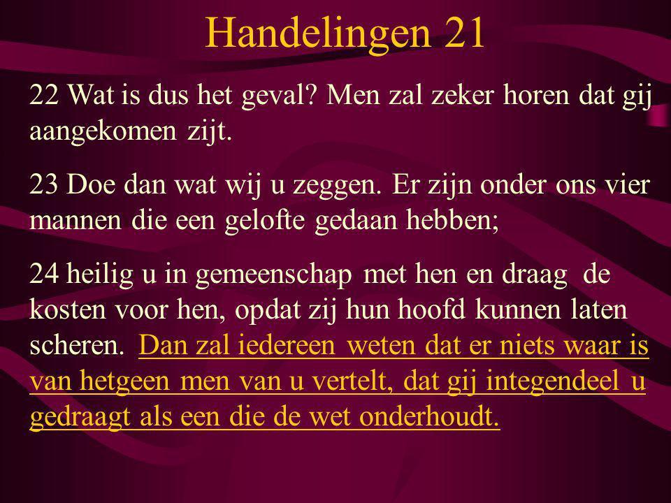 Handelingen 21 22 Wat is dus het geval? Men zal zeker horen dat gij aangekomen zijt. 23 Doe dan wat wij u zeggen. Er zijn onder ons vier mannen die ee