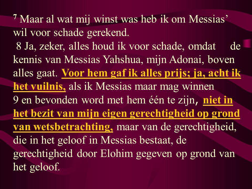 7 Maar al wat mij winst was heb ik om Messias' wil voor schade gerekend. 8 Ja, zeker, alles houd ik voor schade, omdat de kennis van Messias Yahshua,