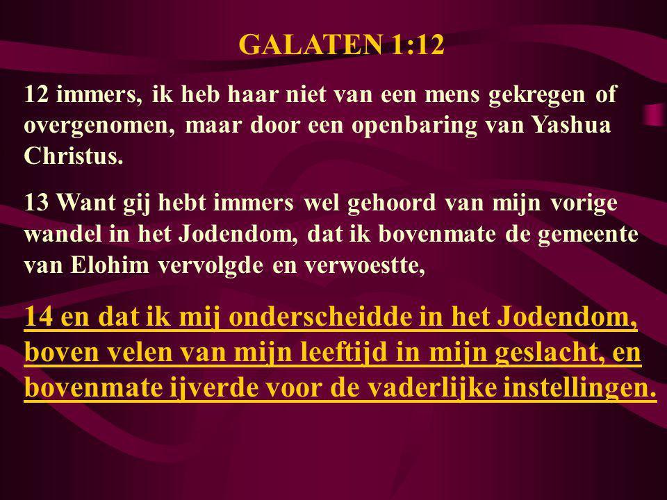 GALATEN 1:12 12 immers, ik heb haar niet van een mens gekregen of overgenomen, maar door een openbaring van Yashua Christus. 13 Want gij hebt immers w