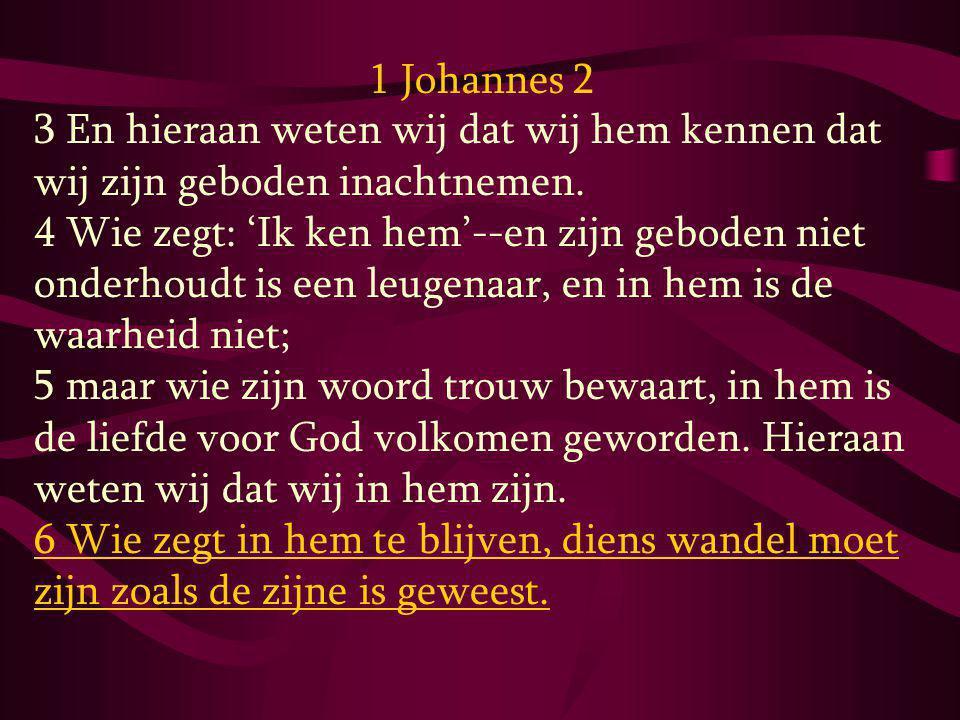 1 Johannes 2 3 En hieraan weten wij dat wij hem kennen dat wij zijn geboden inachtnemen. 4 Wie zegt: 'Ik ken hem'--en zijn geboden niet onderhoudt is