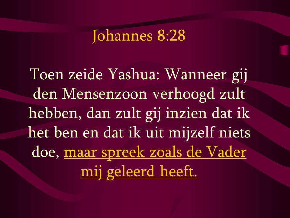 Johannes 8:28 Toen zeide Yashua: Wanneer gij den Mensenzoon verhoogd zult hebben, dan zult gij inzien dat ik het ben en dat ik uit mijzelf niets doe,