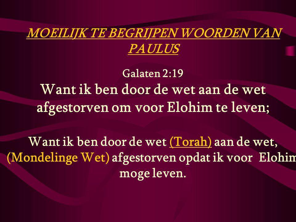 MOEILIJK TE BEGRIJPEN WOORDEN VAN PAULUS Galaten 2:19 Want ik ben door de wet aan de wet afgestorven om voor Elohim te leven; Want ik ben door de wet