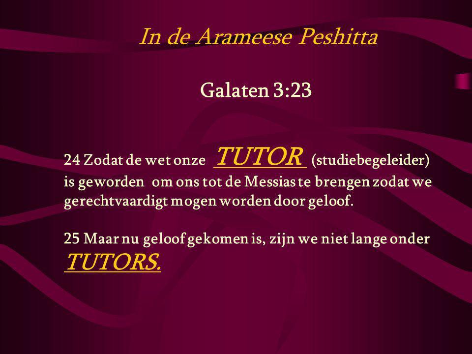 In de Arameese Peshitta Galaten 3:23 24 Zodat de wet onze TUTOR (studiebegeleider) is geworden om ons tot de Messias te brengen zodat we gerechtvaardi