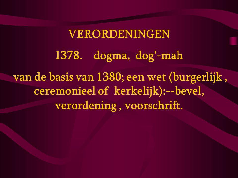 VERORDENINGEN 1378. dogma, dog'-mah van de basis van 1380; een wet (burgerlijk, ceremonieel of kerkelijk):--bevel, verordening, voorschrift.