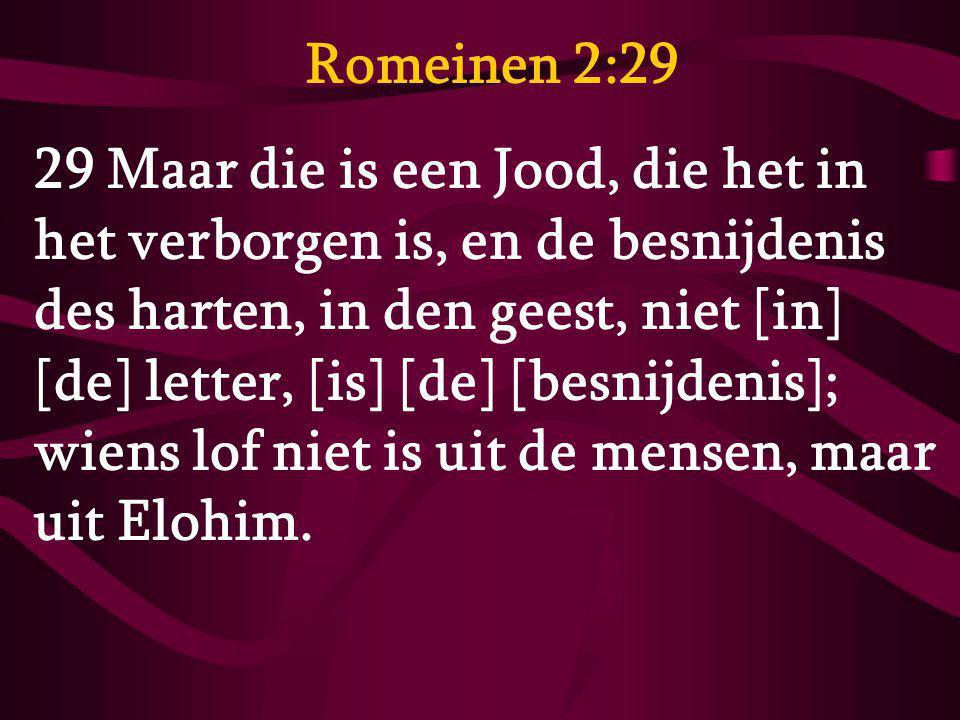Romeinen 2:29 29 Maar die is een Jood, die het in het verborgen is, en de besnijdenis des harten, in den geest, niet [in] [de] letter, [is] [de] [besn