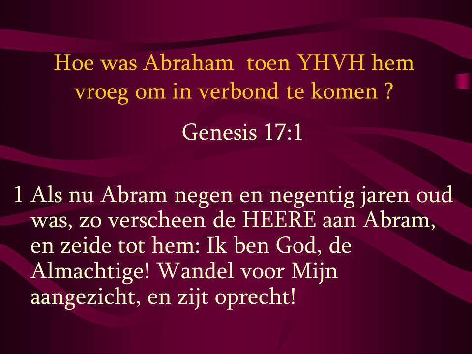 Hoe was Abraham toen YHVH hem vroeg om in verbond te komen ? Genesis 17:1 1 Als nu Abram negen en negentig jaren oud was, zo verscheen de HEERE aan Ab