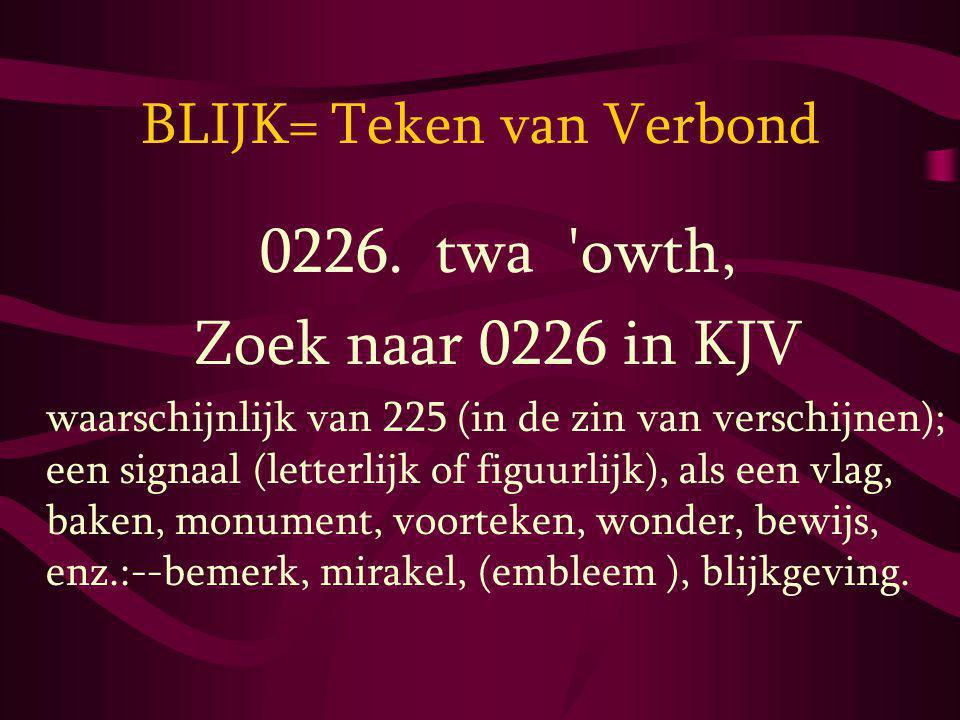 BLIJK= Teken van Verbond 0226. twa 'owth, Zoek naar 0226 in KJV waarschijnlijk van 225 (in de zin van verschijnen); een signaal (letterlijk of figuurl