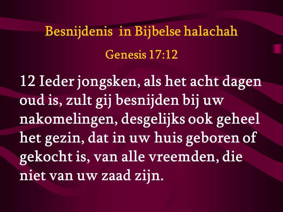 Besnijdenis in Bijbelse halachah Genesis 17:12 12 Ieder jongsken, als het acht dagen oud is, zult gij besnijden bij uw nakomelingen, desgelijks ook ge