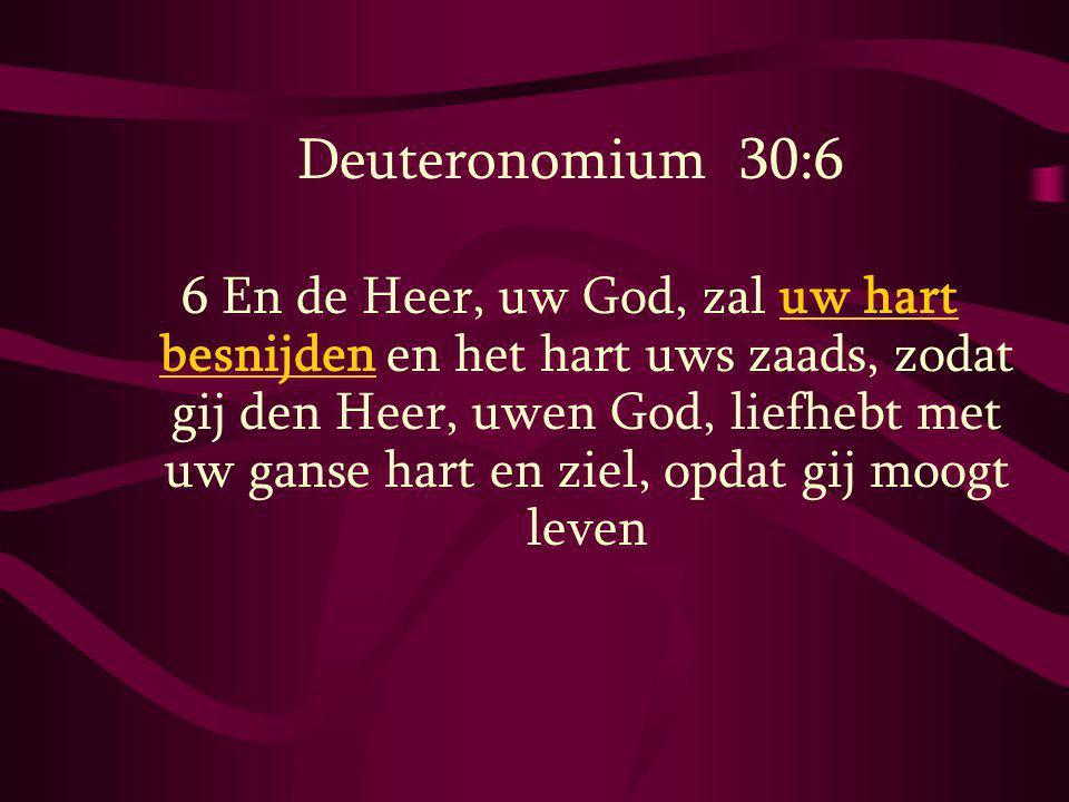 Deuteronomium 30:6 6 En de Heer, uw God, zal uw hart besnijden en het hart uws zaads, zodat gij den Heer, uwen God, liefhebt met uw ganse hart en ziel