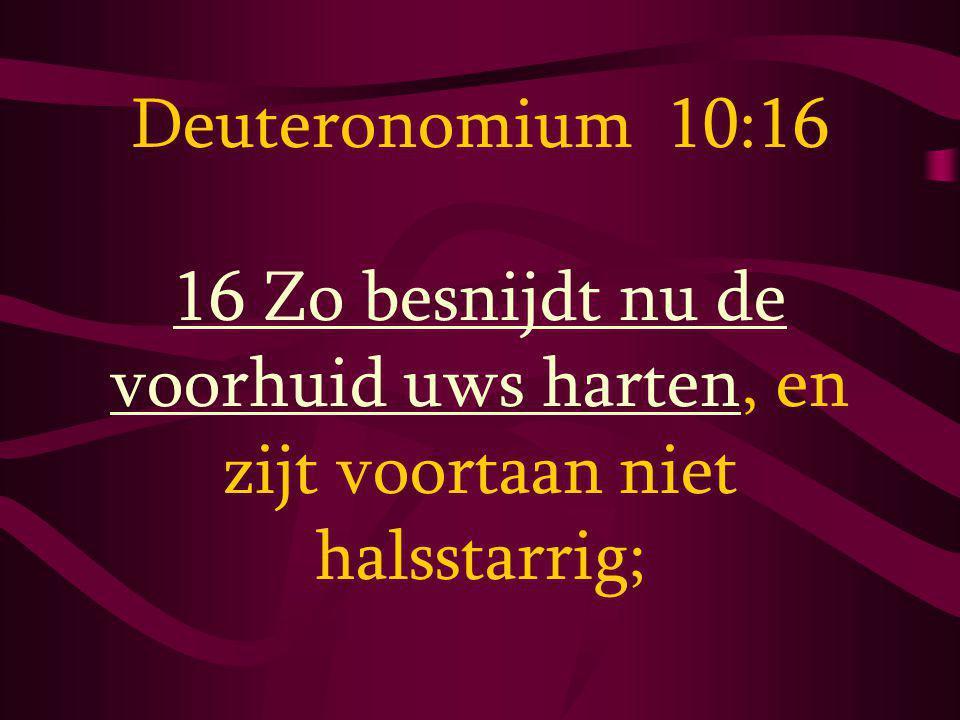 Deuteronomium 10:16 16 Zo besnijdt nu de voorhuid uws harten, en zijt voortaan niet halsstarrig;